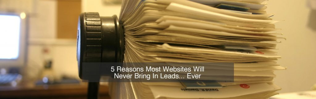 5 Reasons Most Websites Will Never Bring In Leads… Ever!