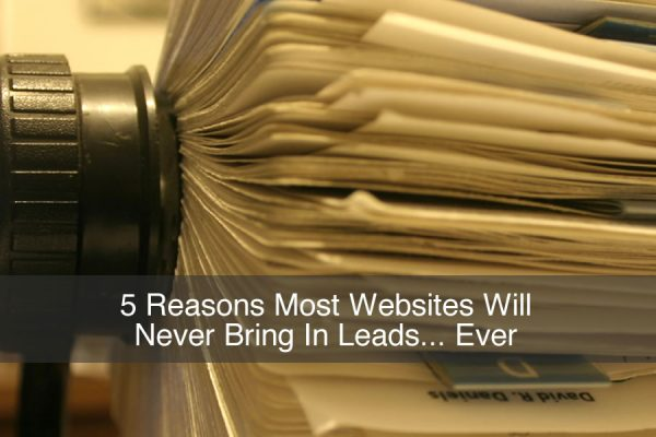 5 Reasons Most Websites Will Never Bring In Leads... Ever