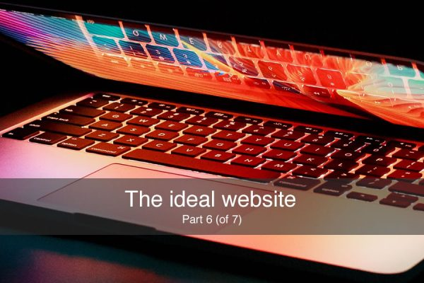 The ideal website – part 6 (of 7)
